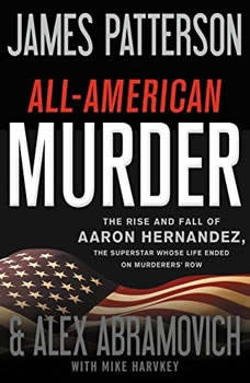 All-American Murder: The Rise and Fall of Aaron Hernandez, the Superstar Whose Life Ended on Murderers' Row The Rise and Fall of Aaron Hernandez, the Superstar Whose Life Ended on Murderers' Row, James Patterson