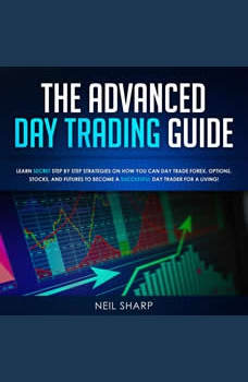 The Advanced Day Trading Guide: Learn Secret Strategies on How You Can Day Trade Forex, Options, Stocks, and Futures to Become a SUCCESSFUL Day Trader For a Living!, Neil Sharp