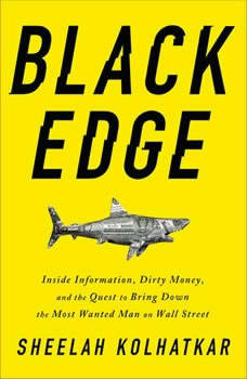 Black Edge: Inside Information, Dirty Money, and the Quest to Bring Down the Most Wanted Man on Wall Street, Sheelah Kolhatkar