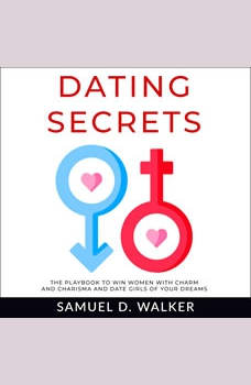 Dating Secrets: The playbook to win women with charm and charisma and date girls of your dreams, Samuel D. Walker