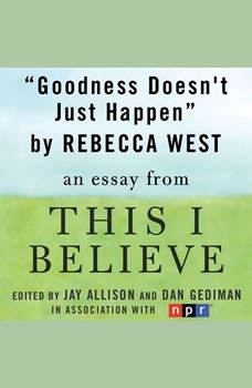 Goodness Doesn't Just Happen: A This I Believe Essay, Rebecca West