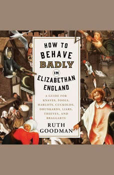 How to Behave Badly in Elizabethan England: A Guide for Knaves, Fools, Harlots, Cuckolds, Drunkards, Liars, Thieves, and Braggarts, Ruth Goodman