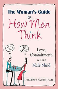 The Woman's Guide to How Men Think: Love, Commitment, and the Male Mind, Shawn T. Smith