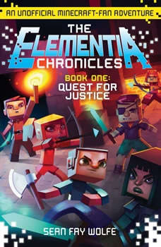 The Elementia Chronicles #1: Quest for Justice: An Unofficial Minecraft-Fan Adventure An Unofficial Minecraft-Fan Adventure, Sean Fay Wolfe