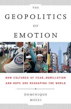 The Geopolitics of Emotion: How Cultures of Fear, Humiliation, and Hope are Reshaping the World, Dominique Moisi