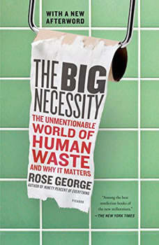 The Big Necessity: The Unmentionable World of Human Waste and Why It Matters, Rose George