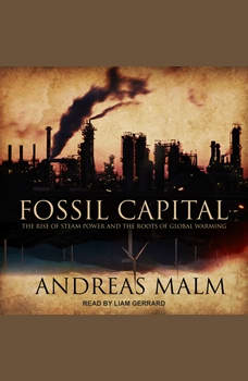 Fossil Capital: The Rise of Steam Power and the Roots of Global Warming, Andreas Malm
