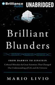 Brilliant Blunders: From Darwin to Einstein - Colossal Mistakes by Great Scientists That Changed Our Understanding of Life and the Universe From Darwin to Einstein - Colossal Mistakes by Great Scientists That Changed Our Understanding of Life and the Universe, Mario Livio