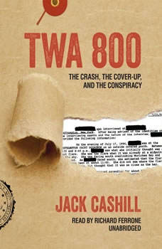TWA 800: The Crash, the Cover-Up, and the Conspiracy The Crash, the Cover-Up, and the Conspiracy, Jack Cashill