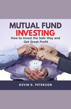 Mutual Fund Investing: How to Invest the Safe Way and Get Great Profits, Kevin D. Peterson