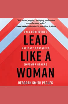 Lead Like a Woman: Gain Confidence, Navigate Obstacles, Empower Others, Deborah Smith Pegues