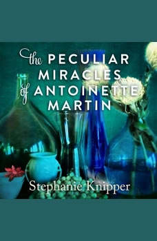 The Peculiar Miracles of Antoinette Martin, Stephanie Knipper
