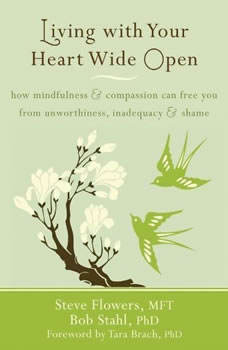 Living with Your Heart Wide Open: How Mindfulness and Compassion Can Free You from Unworthiness, Inadequacy, and Shame, Steve Flowers, MFT