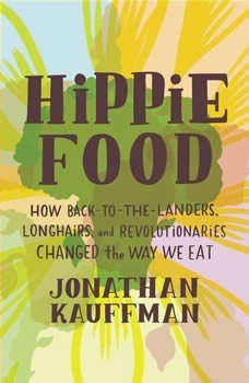 Hippie Food: How Back-to-the-Landers, Longhairs, and Revolutionaries Changed the Way We Eat, Jonathan Kauffman