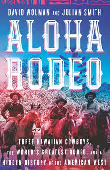 Aloha Rodeo: Three Hawaiian Cowboys, the World's Greatest Rodeo, and a Hidden History of the American West, David Wolman