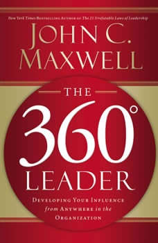 The 360 Degree Leader: Developing Your Influence from Anywhere in the Organization Developing Your Influence from Anywhere in the Organization, John C. Maxwell