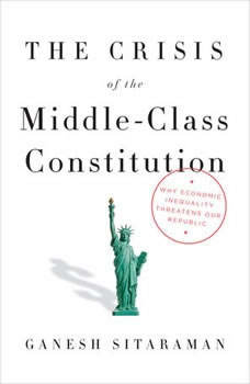 The Crisis of the Middle-Class Constitution: Why Economic Inequality Threatens Our Republic Why Economic Inequality Threatens Our Republic, Ganesh Sitaraman