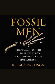 Fossil Men: The Quest for the Oldest Skeleton and the Origins of Humankind, Kermit Pattison