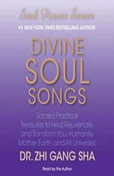 Divine Soul Songs: Sacred Practical Treasures to Heal, Rejuvenate, and Transform You, Humanity, Mother Earth, and All Universes, Zhi Gang Sha