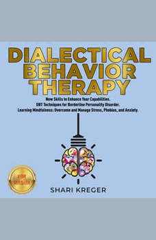 DIALECTICAL BEHAVIOR THERAPY: New Skills to Enhance Your Capabilities. DBT Techniques for Borderline Personality Disorder. Learning Mindfulness: Overcome and Manage Stress, Phobias, and Anxiety. NEW VERSION, SHARI KREGER