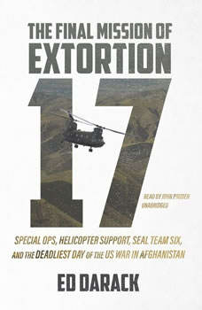 The Final Mission of Extortion 17: Special Ops, Helicopter Support, SEAL Team Six, and the Deadliest Day of the US War in Afghanistan, Ed Darack