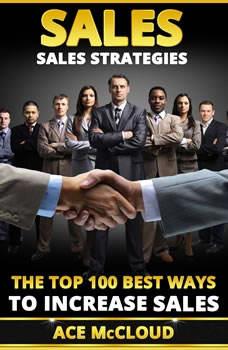 Sales: Sales Strategies: The Top 100 Best Ways To Increase Sales  , Ace McCloud