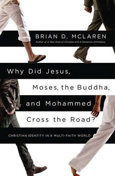Why Did Jesus, Moses, the Buddha, and Mohammed Cross the Road?: Christian Identity in a Multi-Faith World Christian Identity in a Multi-Faith World, Brian D. McLaren