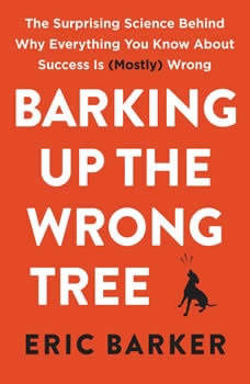 Barking Up the Wrong Tree: The Surprising Science Behind Why Everything You Know About Success Is (Mostly) Wrong, Eric Barker