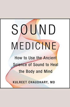 Sound Medicine: How to Use the Ancient Science of Sound to Heal the Body and Mind, Kulreet Chaudhary
