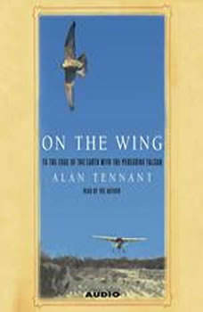 On the Wing: To the Edge of the Earth With the Peregrine Falcon, Alan Tennant