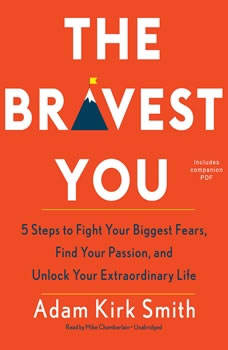 The Bravest You: Five Steps to Fight Your Biggest Fears, Find Your Passion, and Unlock Your Extraordinary Life, Adam Kirk Smith
