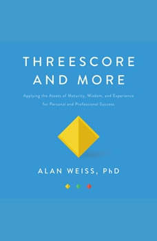 Threescore and More: Applying the Assets of Maturity, Wisdom, and Experience for Personal and Professional Success, Alan Weiss