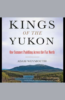 Kings of the Yukon: One Summer Paddling Across the Far North One Summer Paddling Across the Far North, Adam Weymouth