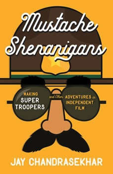Mustache Shenanigans: Making Super Troopers and Other Adventures in Comedy, Jay Chandrasekhar