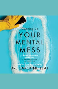 Cleaning Up Your Mental Mess: 5 Simple, Scientifically Proven Steps to Reduce Anxiety, Stress, and Toxic Thinking, Caroline Leaf