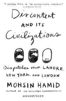 Discontent and its Civilizations: Dispatches from Lahore, New York, and London, Mohsin Hamid