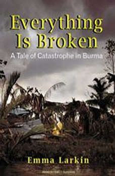 Everything Is Broken: A Tale of Catastrophe in Burma, Emma Larkin