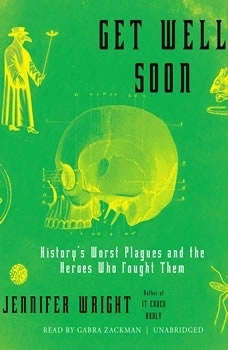 Get Well Soon: Historys Worst Plagues and the Heroes Who Fought Them, Jennifer Wright