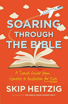 Soaring Through the Bible: A Travel Guide from Genesis to Revelation for Kids, Skip Heitzig