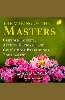 The Making of the Masters: Clifford Roberts, Augusta National, and Golf's Most Prestigious Tournament Clifford Roberts, Augusta National, and Golf's Most Prestigious Tournament, David Owen