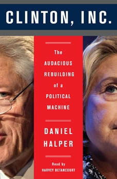 The Clinton, Inc.: The Audacious Rebuilding of a Political Machine The Audacious Rebuilding of a Political Machine, Daniel Halper