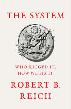 The System: Who Rigged It, How We Fix It, Robert B. Reich