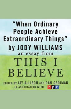 When Ordinary People Achieve Extraordinary Things: A This I Believe Essay, Jody Williams