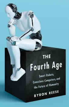 The Fourth Age: Smart Robots, Conscious Computers, and the Future of Humanity Smart Robots, Conscious Computers, and the Future of Humanity, Byron Reese