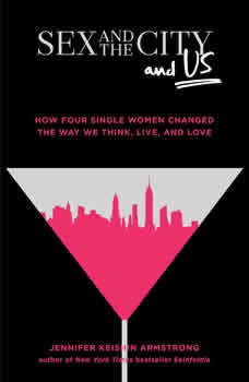 Sex and the City and Us: How Four Single Women Changed the Way We Think, Live, and Love, Jennifer Keishin Armstrong