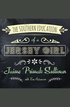 The Southern Education of a Jersey Girl: Adventures in Life and Love in the Heart of Dixie, Jaime Primak Sullivan