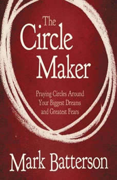 The Circle Maker: Praying Circles Around Your Biggest Dreams and Greatet Fears Praying Circles Around Your Biggest Dreams and Greatet Fears, Mark Batterson