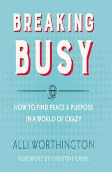 Breaking Busy: How to Find Peace and Purpose in a World of Crazy, Alli Worthington
