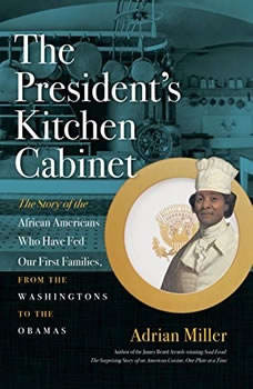 The Presidents Kitchen Cabinet: The Story of the African Americans Who Have Fed Our First Families, from the Washingtons to the Obamas, Adrian Miller
