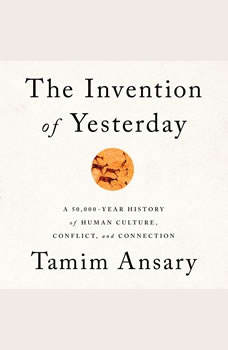 The Invention of Yesterday: A 50,000-Year History of Human Culture, Conflict, and Connection, Tamim Ansary